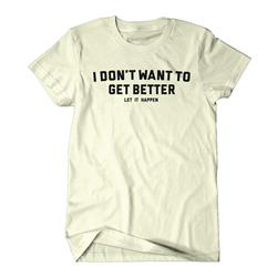 I Don't Want To Get Better Cream T-Shirt
